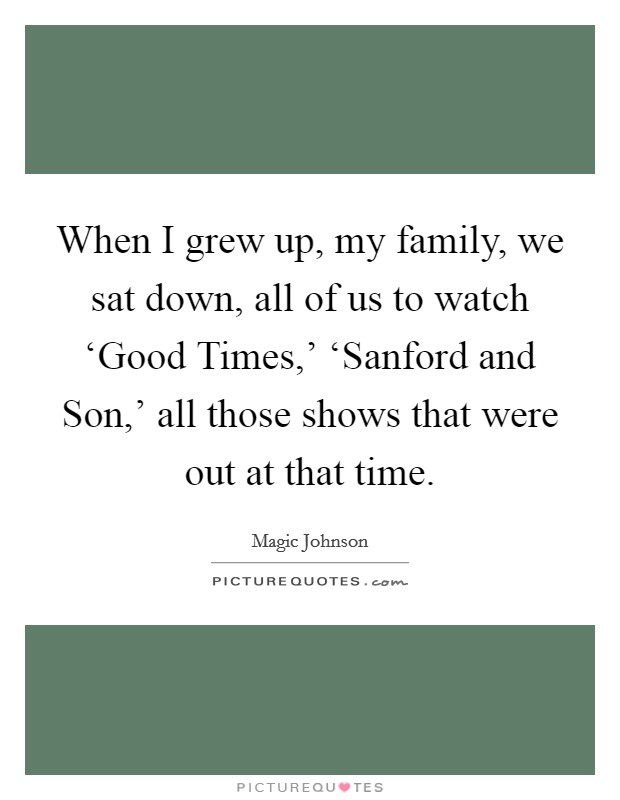 When I grew up, my family, we sat down, all of us to watch 'Good Times,' 'Sanford and Son,' all those shows that were out at that time Picture Quote #1
