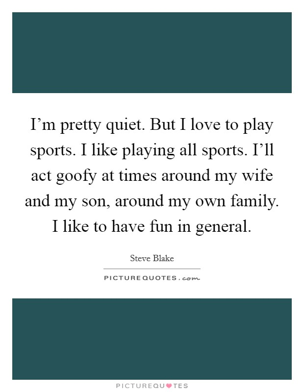 I'm pretty quiet. But I love to play sports. I like playing all sports. I'll act goofy at times around my wife and my son, around my own family. I like to have fun in general. Picture Quote #1