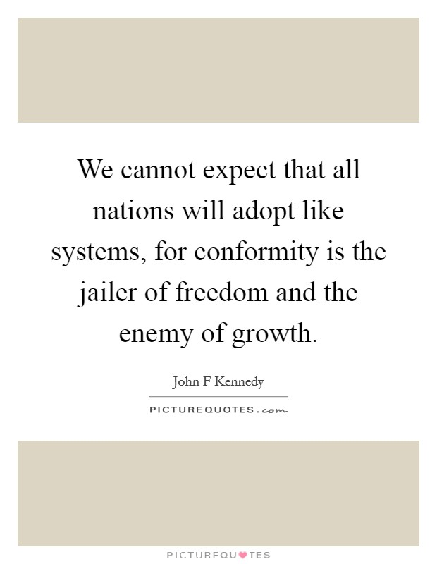 We cannot expect that all nations will adopt like systems, for conformity is the jailer of freedom and the enemy of growth Picture Quote #1
