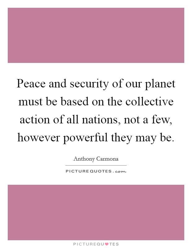 Peace and security of our planet must be based on the collective action of all nations, not a few, however powerful they may be Picture Quote #1