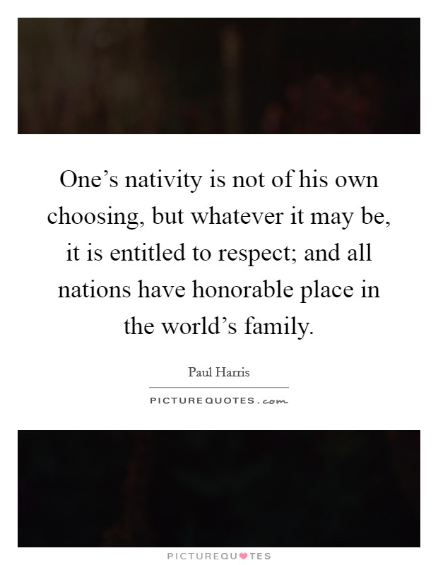 One's nativity is not of his own choosing, but whatever it may be, it is entitled to respect; and all nations have honorable place in the world's family. Picture Quote #1