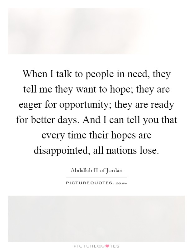 When I talk to people in need, they tell me they want to hope; they are eager for opportunity; they are ready for better days. And I can tell you that every time their hopes are disappointed, all nations lose Picture Quote #1