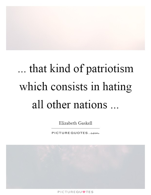 ... that kind of patriotism which consists in hating all other nations  Picture Quote #1