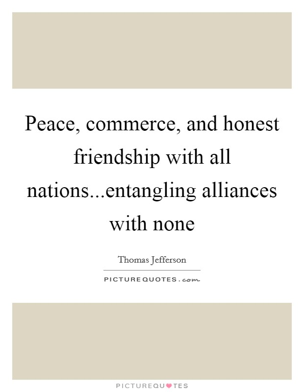 Peace, commerce, and honest friendship with all nations...entangling alliances with none Picture Quote #1