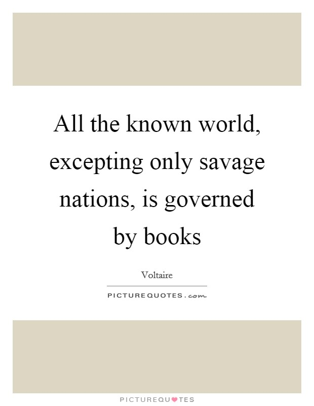 All the known world, excepting only savage nations, is governed by books Picture Quote #1