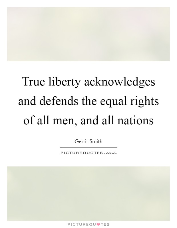 True liberty acknowledges and defends the equal rights of all men, and all nations Picture Quote #1