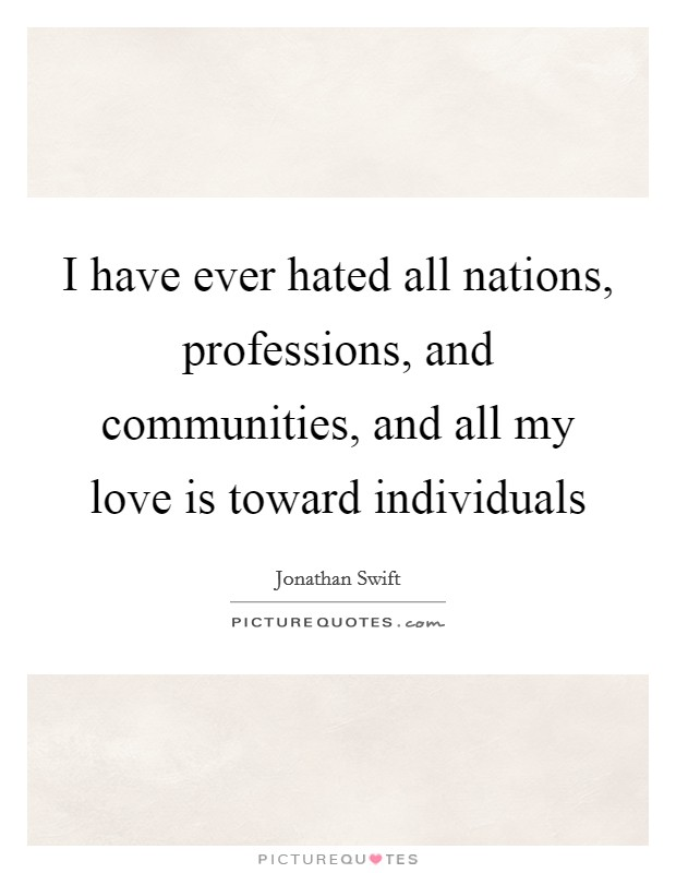 I have ever hated all nations, professions, and communities, and all my love is toward individuals Picture Quote #1