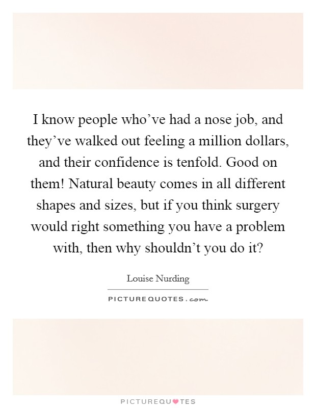 I know people who've had a nose job, and they've walked out feeling a million dollars, and their confidence is tenfold. Good on them! Natural beauty comes in all different shapes and sizes, but if you think surgery would right something you have a problem with, then why shouldn't you do it? Picture Quote #1