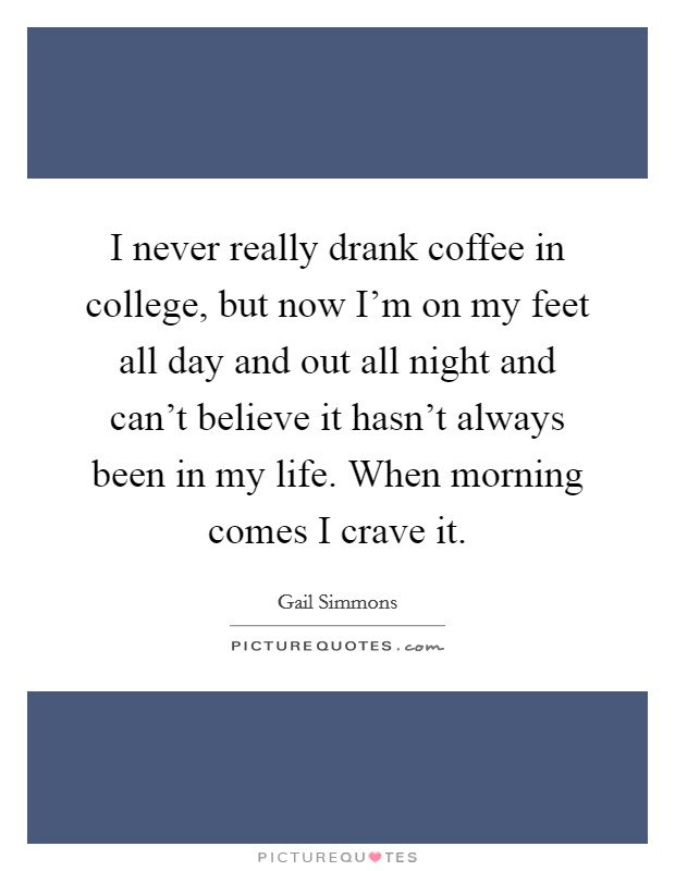 I never really drank coffee in college, but now I'm on my feet all day and out all night and can't believe it hasn't always been in my life. When morning comes I crave it Picture Quote #1