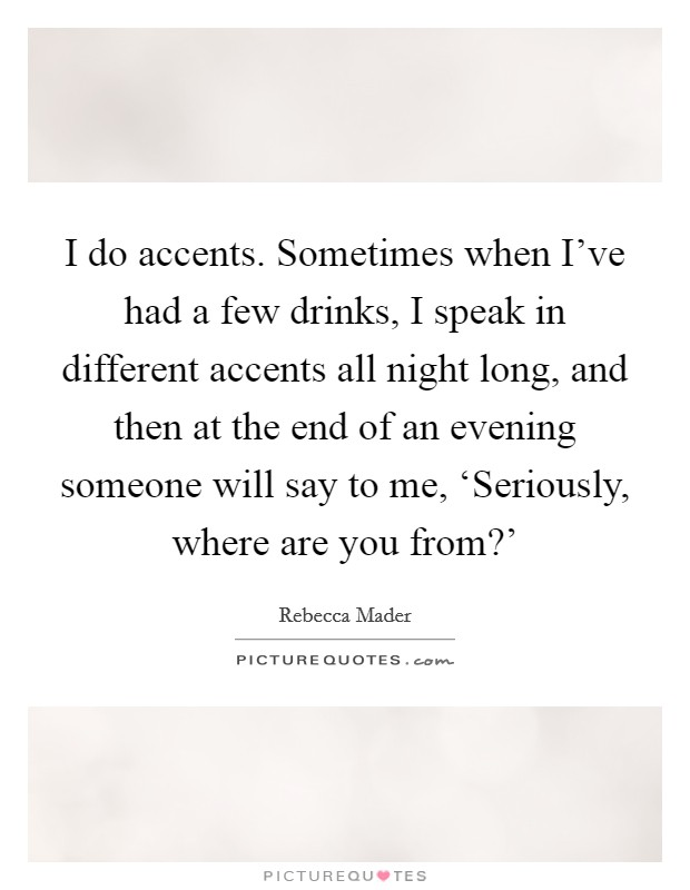 I do accents. Sometimes when I've had a few drinks, I speak in different accents all night long, and then at the end of an evening someone will say to me, 'Seriously, where are you from?' Picture Quote #1