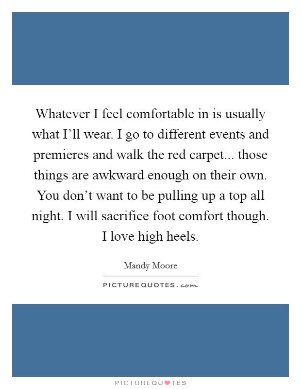 Whatever I feel comfortable in is usually what I'll wear. I go to different events and premieres and walk the red carpet... those things are awkward enough on their own. You don't want to be pulling up a top all night. I will sacrifice foot comfort though. I love high heels Picture Quote #1
