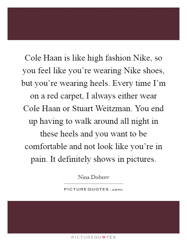 Cole Haan is like high fashion Nike, so you feel like you're wearing Nike shoes, but you're wearing heels. Every time I'm on a red carpet, I always either wear Cole Haan or Stuart Weitzman. You end up having to walk around all night in these heels and you want to be comfortable and not look like you're in pain. It definitely shows in pictures Picture Quote #1