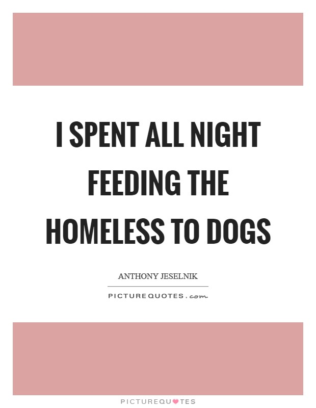 I spent all night feeding the homeless to dogs Picture Quote #1