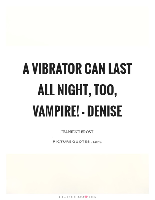 A vibrator can last all night, too, vampire! - Denise Picture Quote #1