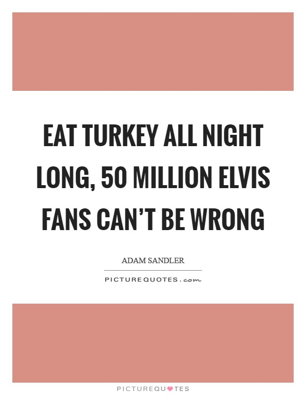 Eat turkey all night long, 50 million Elvis fans can't be wrong Picture Quote #1