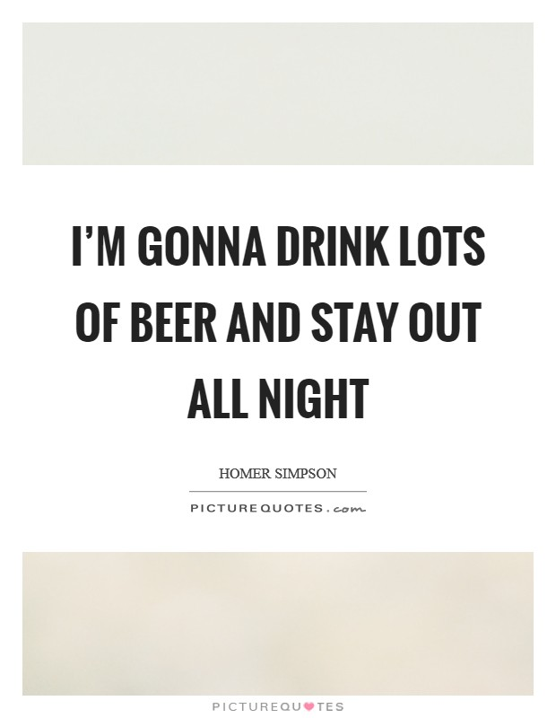 I'm gonna drink lots of beer and stay out all night Picture Quote #1