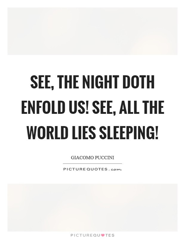 See, the night doth enfold us! See, all the world lies sleeping! Picture Quote #1