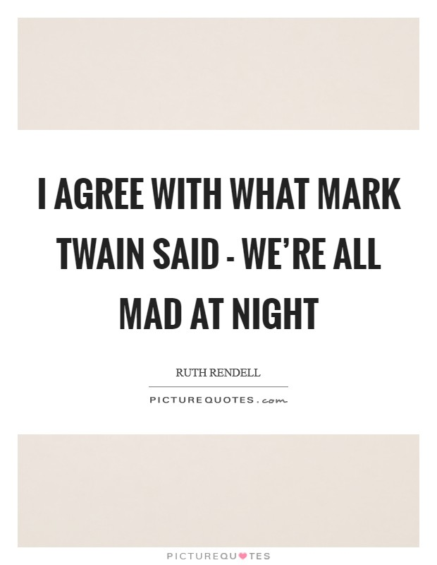 I agree with what Mark Twain said - we're all mad at night Picture Quote #1