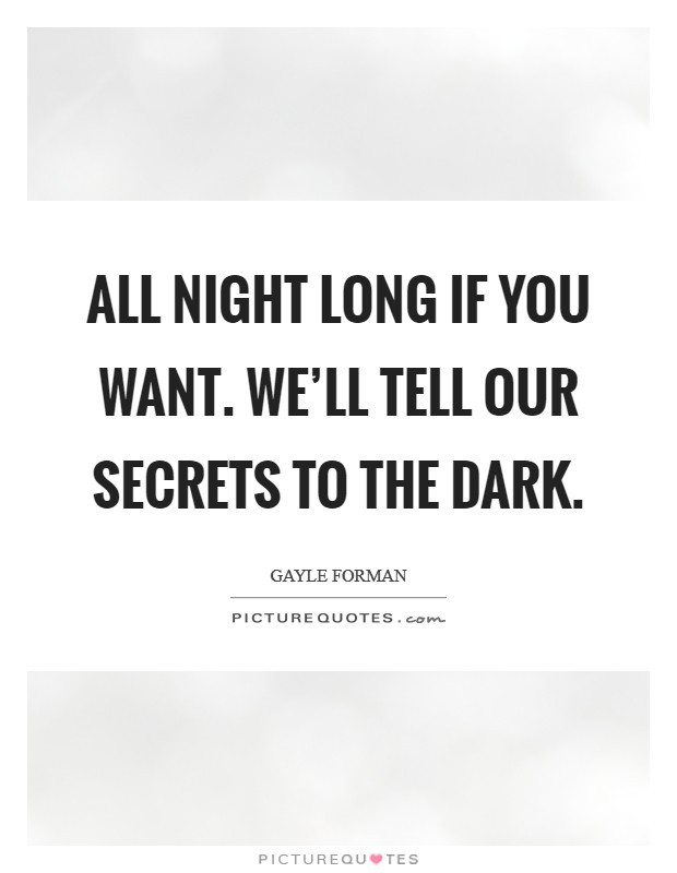 All night long if you want. We'll tell our secrets to the dark Picture Quote #1