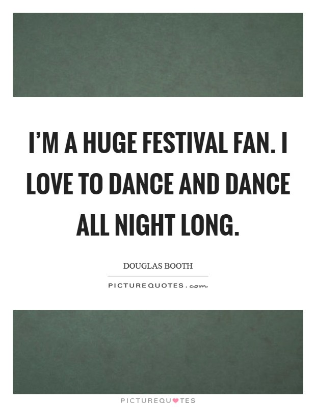 I'm a huge festival fan. I love to dance and dance all night long Picture Quote #1
