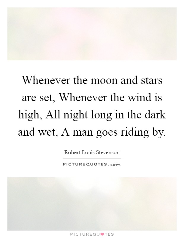 Whenever the moon and stars are set, Whenever the wind is high, All night long in the dark and wet, A man goes riding by Picture Quote #1