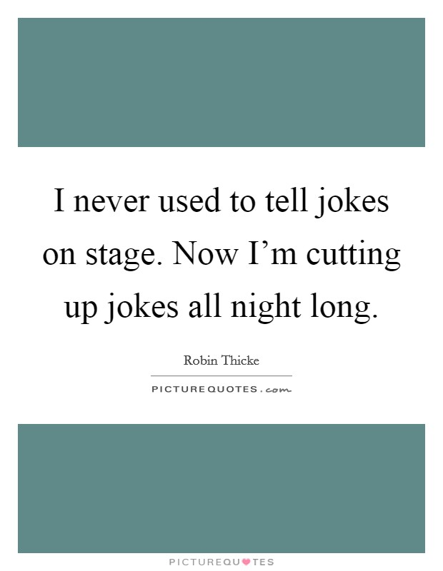 I never used to tell jokes on stage. Now I'm cutting up jokes all night long Picture Quote #1