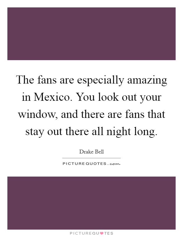 The fans are especially amazing in Mexico. You look out your window, and there are fans that stay out there all night long Picture Quote #1