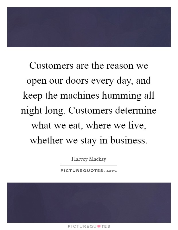 Customers are the reason we open our doors every day, and keep the machines humming all night long. Customers determine what we eat, where we live, whether we stay in business Picture Quote #1