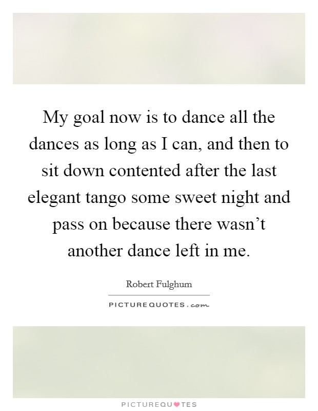 My goal now is to dance all the dances as long as I can, and then to sit down contented after the last elegant tango some sweet night and pass on because there wasn't another dance left in me Picture Quote #1