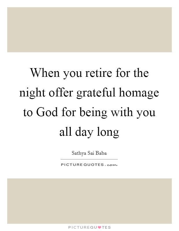 When you retire for the night offer grateful homage to God for being with you all day long Picture Quote #1