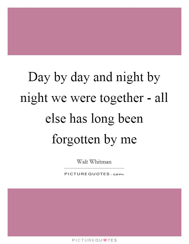 Day by day and night by night we were together - all else has long been forgotten by me Picture Quote #1
