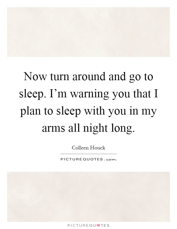 Now turn around and go to sleep. I'm warning you that I plan to sleep with you in my arms all night long Picture Quote #1