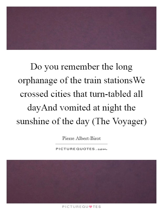 Do you remember the long orphanage of the train stationsWe crossed cities that turn-tabled all dayAnd vomited at night the sunshine of the day (The Voyager) Picture Quote #1