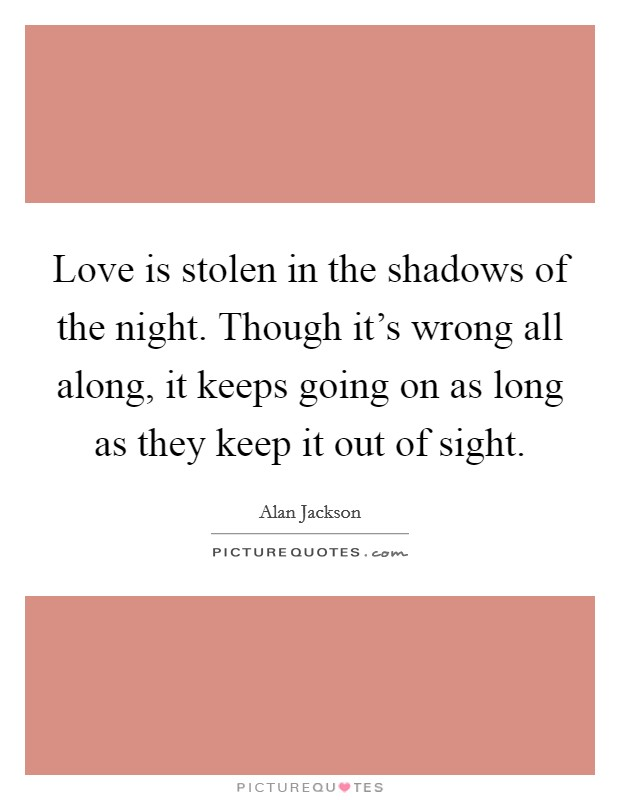 Love is stolen in the shadows of the night. Though it's wrong all along, it keeps going on as long as they keep it out of sight Picture Quote #1