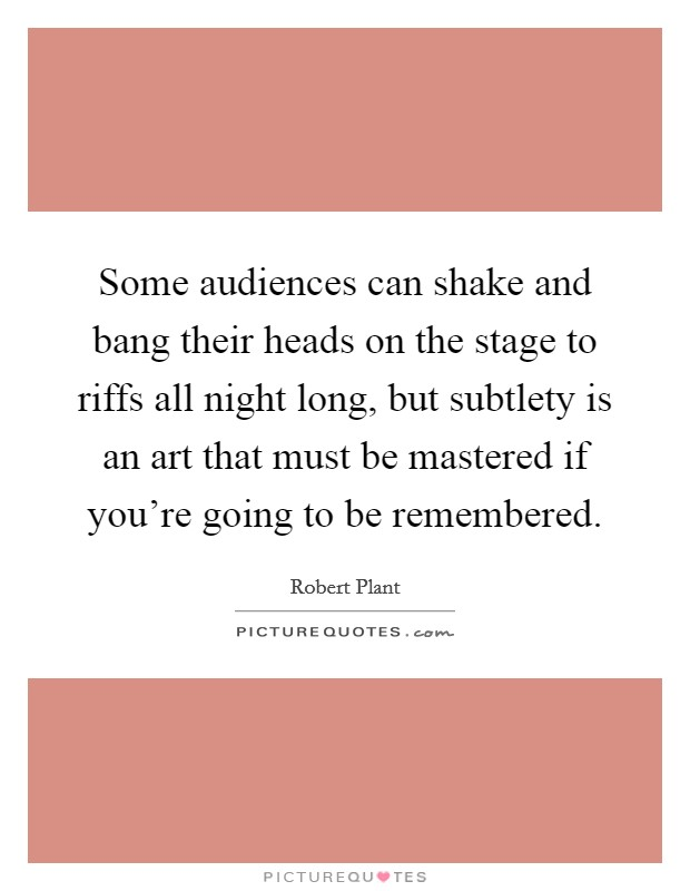 Some audiences can shake and bang their heads on the stage to riffs all night long, but subtlety is an art that must be mastered if you're going to be remembered Picture Quote #1
