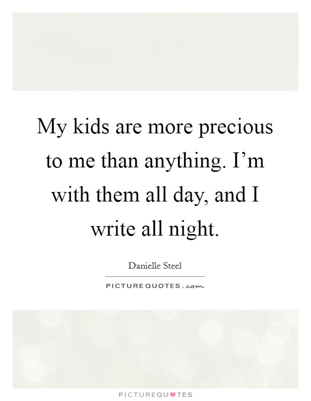 My kids are more precious to me than anything. I'm with them all day, and I write all night Picture Quote #1