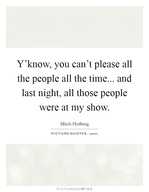 Y'know, you can't please all the people all the time... and last night, all those people were at my show Picture Quote #1