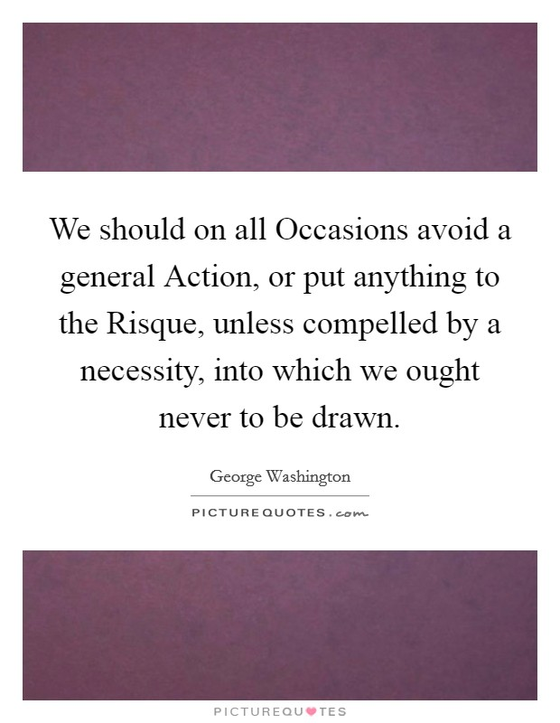 We should on all Occasions avoid a general Action, or put anything to the Risque, unless compelled by a necessity, into which we ought never to be drawn Picture Quote #1