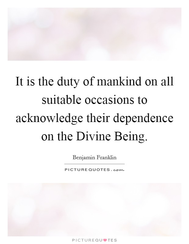 It is the duty of mankind on all suitable occasions to acknowledge their dependence on the Divine Being Picture Quote #1