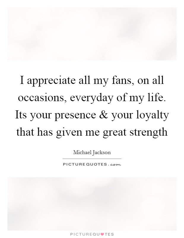 I appreciate all my fans, on all occasions, everyday of my life. Its your presence and your loyalty that has given me great strength Picture Quote #1