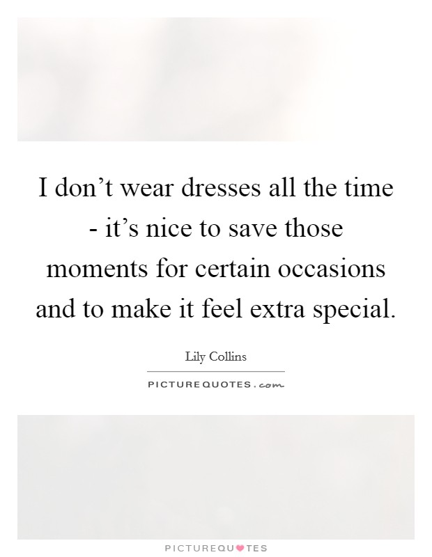 I don't wear dresses all the time - it's nice to save those moments for certain occasions and to make it feel extra special Picture Quote #1