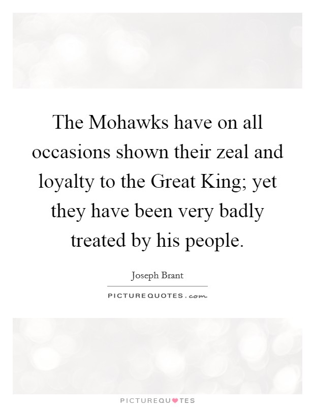The Mohawks have on all occasions shown their zeal and loyalty to the Great King; yet they have been very badly treated by his people Picture Quote #1