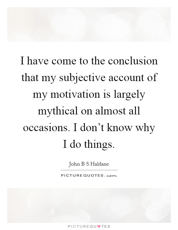 I have come to the conclusion that my subjective account of my motivation is largely mythical on almost all occasions. I don't know why I do things Picture Quote #1