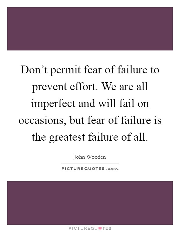 Don't permit fear of failure to prevent effort. We are all imperfect and will fail on occasions, but fear of failure is the greatest failure of all Picture Quote #1