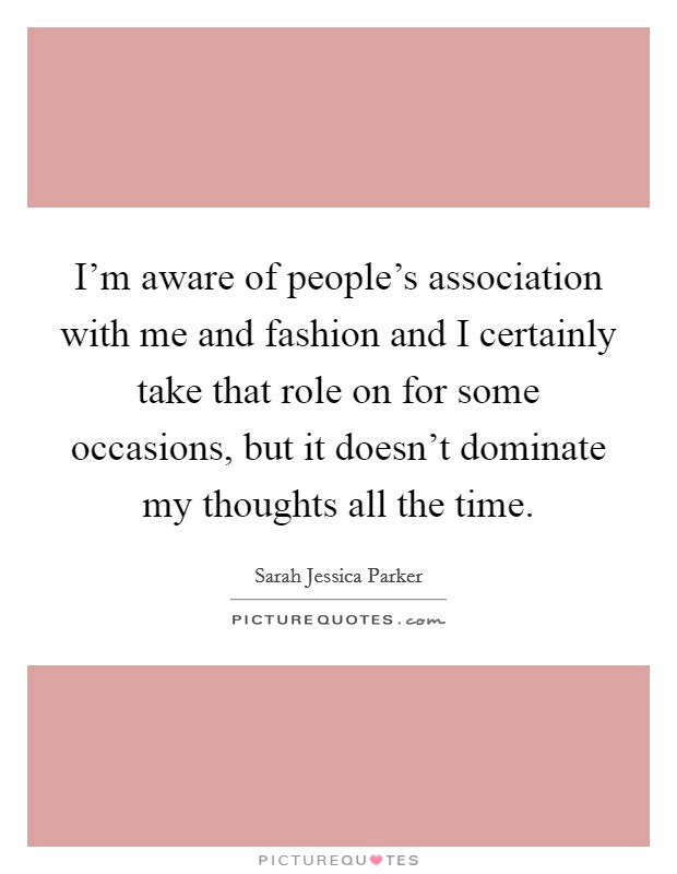 I'm aware of people's association with me and fashion and I certainly take that role on for some occasions, but it doesn't dominate my thoughts all the time Picture Quote #1