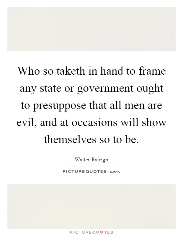 Who so taketh in hand to frame any state or government ought to presuppose that all men are evil, and at occasions will show themselves so to be Picture Quote #1