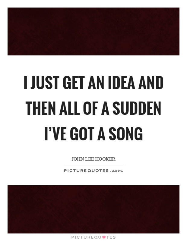 I just get an idea and then all of a sudden I've got a song Picture Quote #1