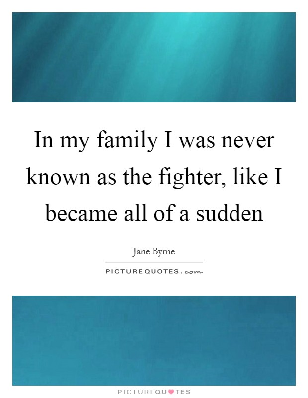 In my family I was never known as the fighter, like I became all of a sudden Picture Quote #1