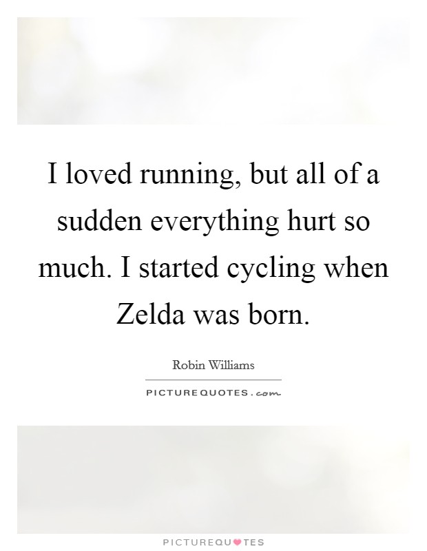 I loved running, but all of a sudden everything hurt so much. I started cycling when Zelda was born Picture Quote #1