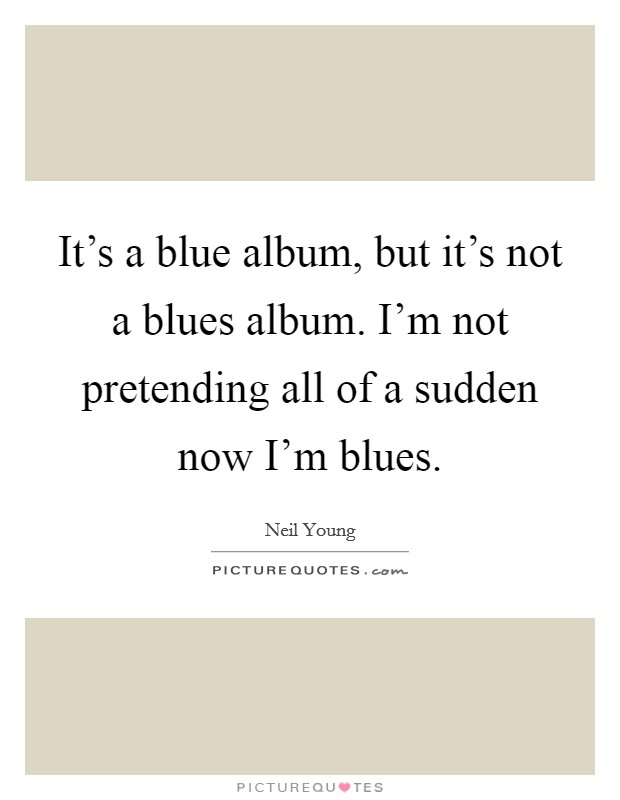 It's a blue album, but it's not a blues album. I'm not pretending all of a sudden now I'm blues Picture Quote #1
